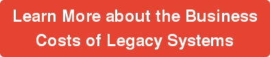 Learn More about the Business  Costs of Legacy Systems